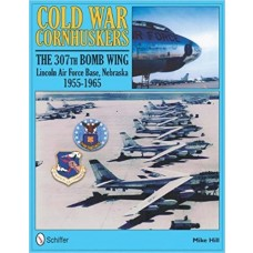 Cold War Cornhuskers: The 307th Bomb Wing Lincoln Air Force Base Nebraska 1955-1965